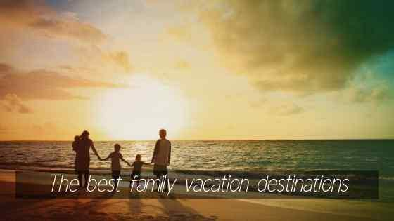 Best family vacation destinations – 2020 edition